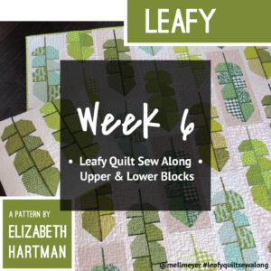 Leafy Quilt Sew Along — Week 6 — Upper and Lower Blocks